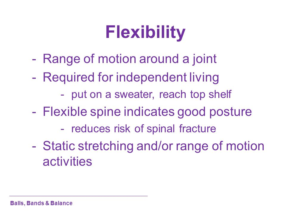 Flexibility -Range of motion around a joint -Required for independent living -put on a sweater, reach top shelf -Flexible spine indicates good posture