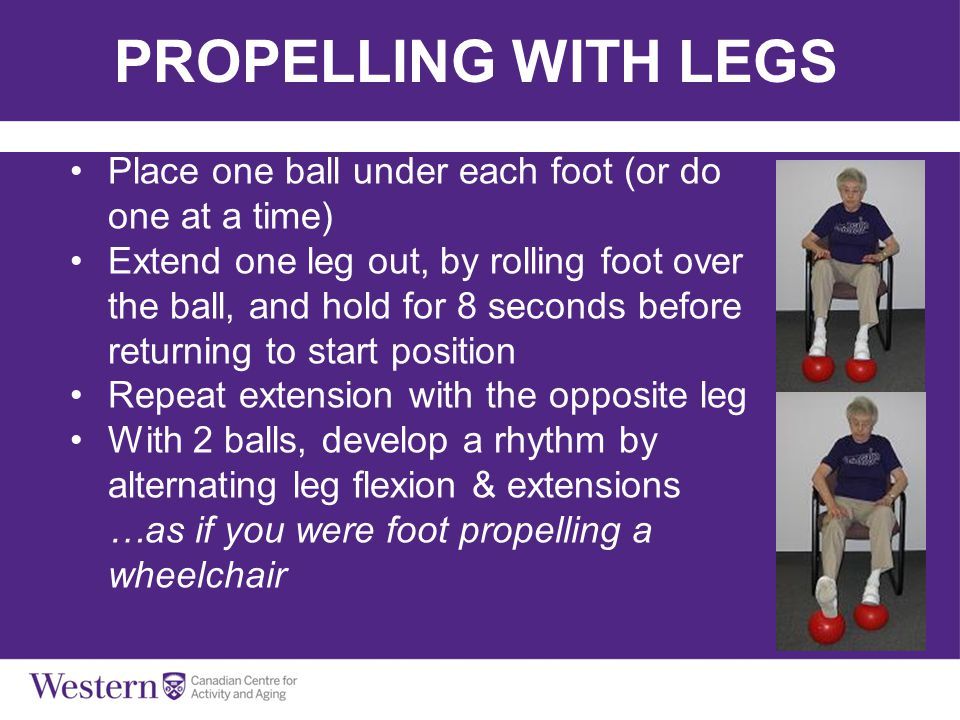 PROPELLING WITH LEGS Place one ball under each foot (or do one at a time) Extend one leg out, by rolling foot over the ball, and hold for 8 seconds be