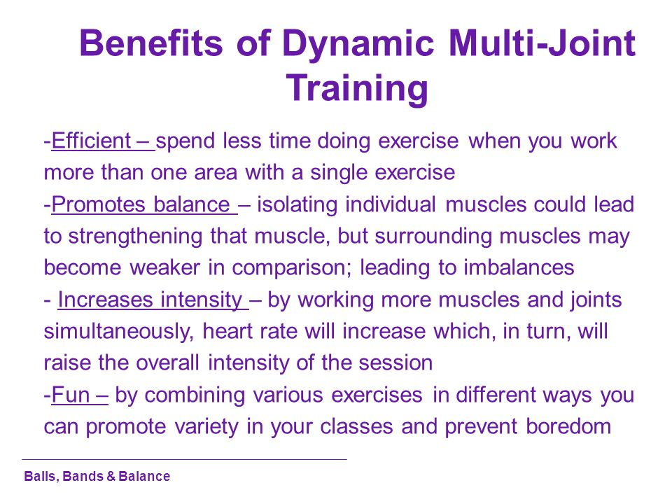 Benefits of Dynamic Multi-Joint Training -Efficient – spend less time doing exercise when you work more than one area with a single exercise -Promotes