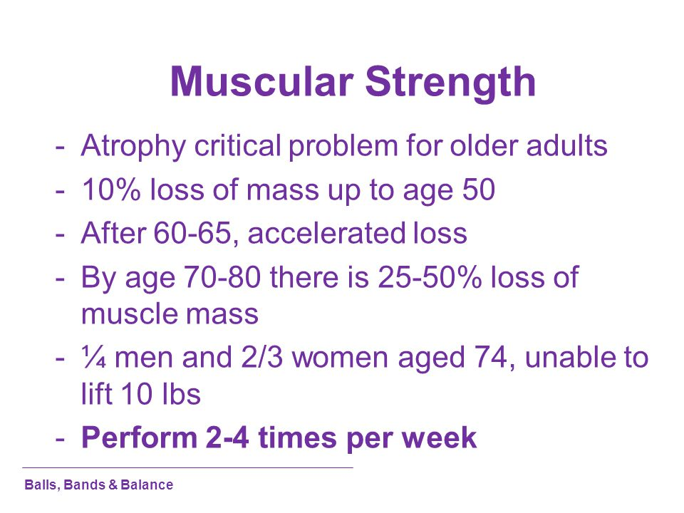 Muscular Strength -Atrophy critical problem for older adults -10% loss of mass up to age 50 -After 60-65, accelerated loss -By age 70-80 there is 25-5