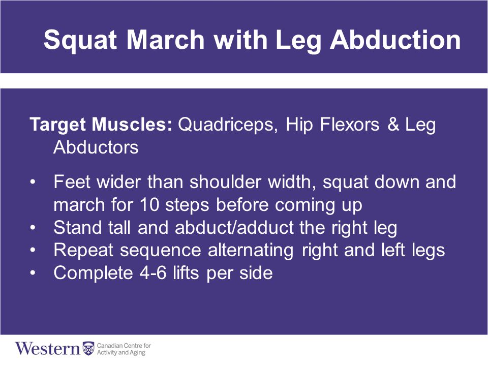 Squat March with Leg Abduction Target Muscles: Quadriceps, Hip Flexors & Leg Abductors Feet wider than shoulder width, squat down and march for 10 ste