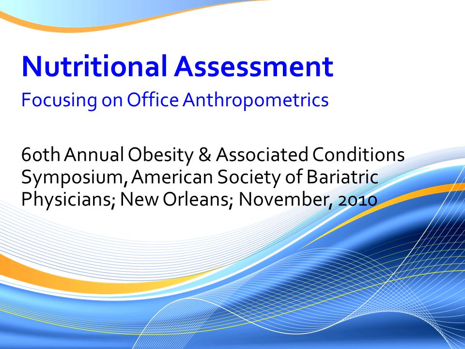 Nutritional Assessment Focusing on Office Anthropometrics 60th Annual Obesity & Associated Conditions Symposium, American Society of Bariatric Physicians; New Orleans; November, 2010