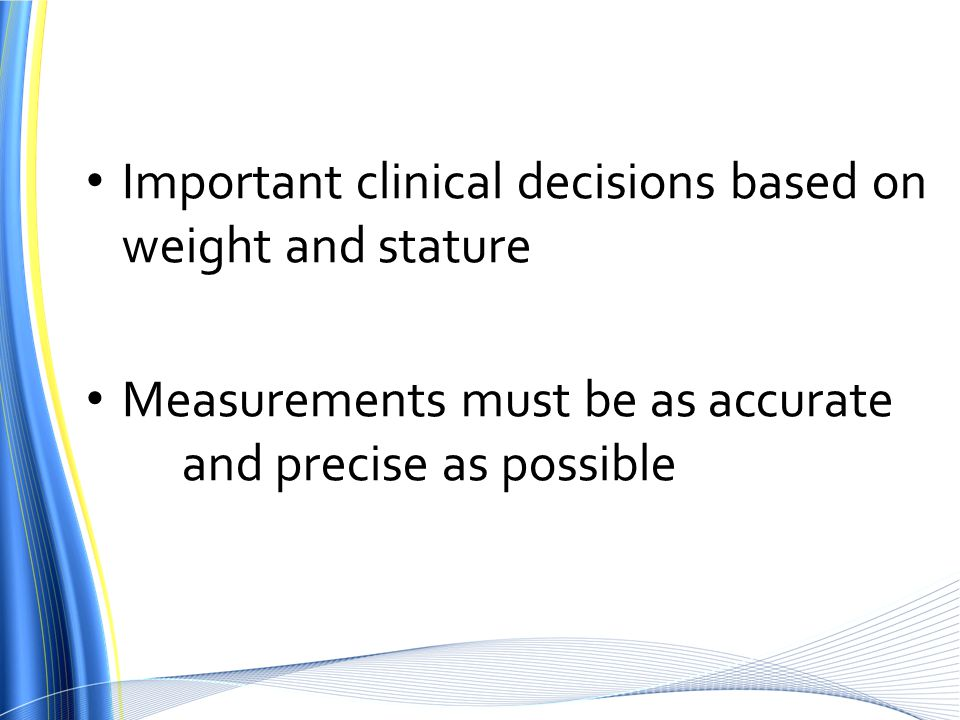 Important clinical decisions based on weight and stature Measurements must be as accurate and precise as possible