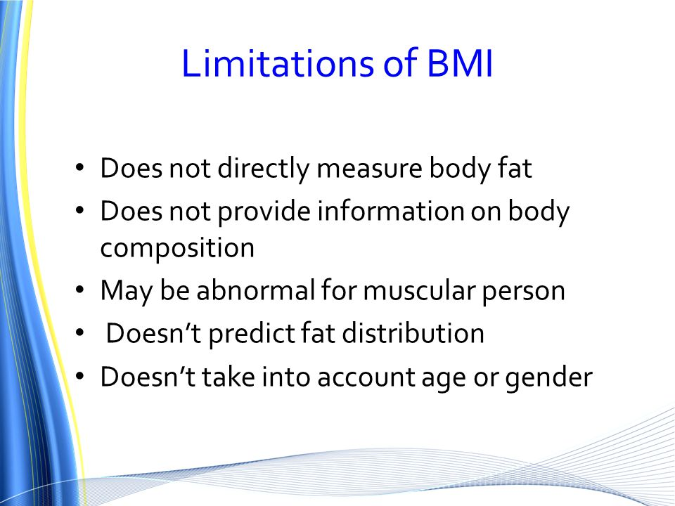 Limitations of BMI Does not directly measure body fat Does not provide information on body composition May be abnormal for muscular person Doesn't predict fat distribution Doesn't take into account age or gender