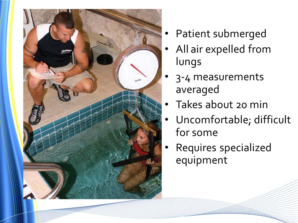 Patient submerged All air expelled from lungs 3-4 measurements averaged Takes about 20 min Uncomfortable; difficult for some Requires specialized equipment