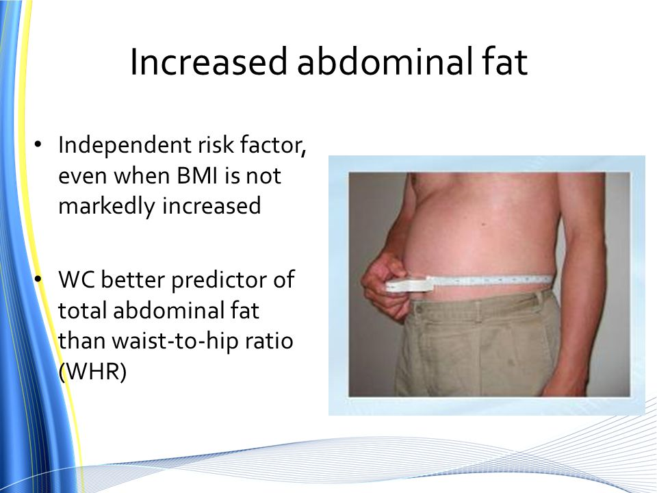 Increased abdominal fat Independent risk factor, even when BMI is not markedly increased WC better predictor of total abdominal fat than waist-to-hip ratio (WHR)
