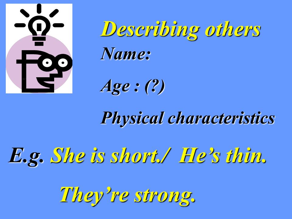 Describing others Name: Age : ( ) Physical characteristics E.g.