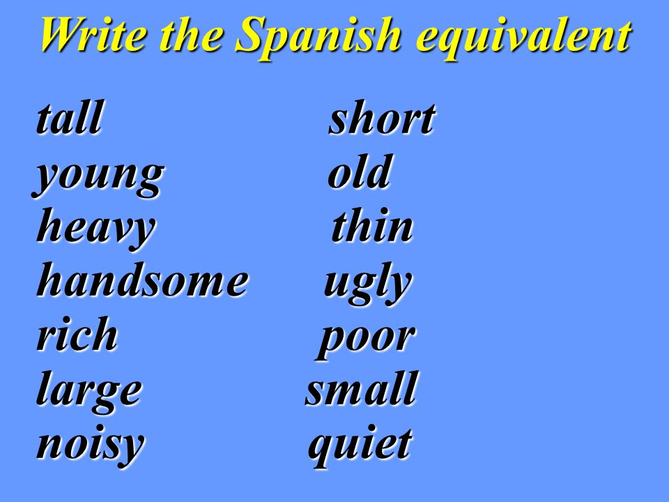 Write the Spanish equivalent tall short young old heavy thin handsome ugly rich poor large small noisy quiet