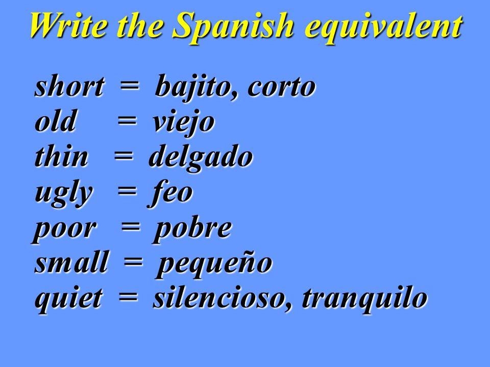 Write the Spanish equivalent short = bajito, corto short = bajito, corto old = viejo old = viejo thin = delgado thin = delgado ugly = feo ugly = feo poor = pobre poor = pobre small = pequeño small = pequeño quiet = silencioso, tranquilo quiet = silencioso, tranquilo