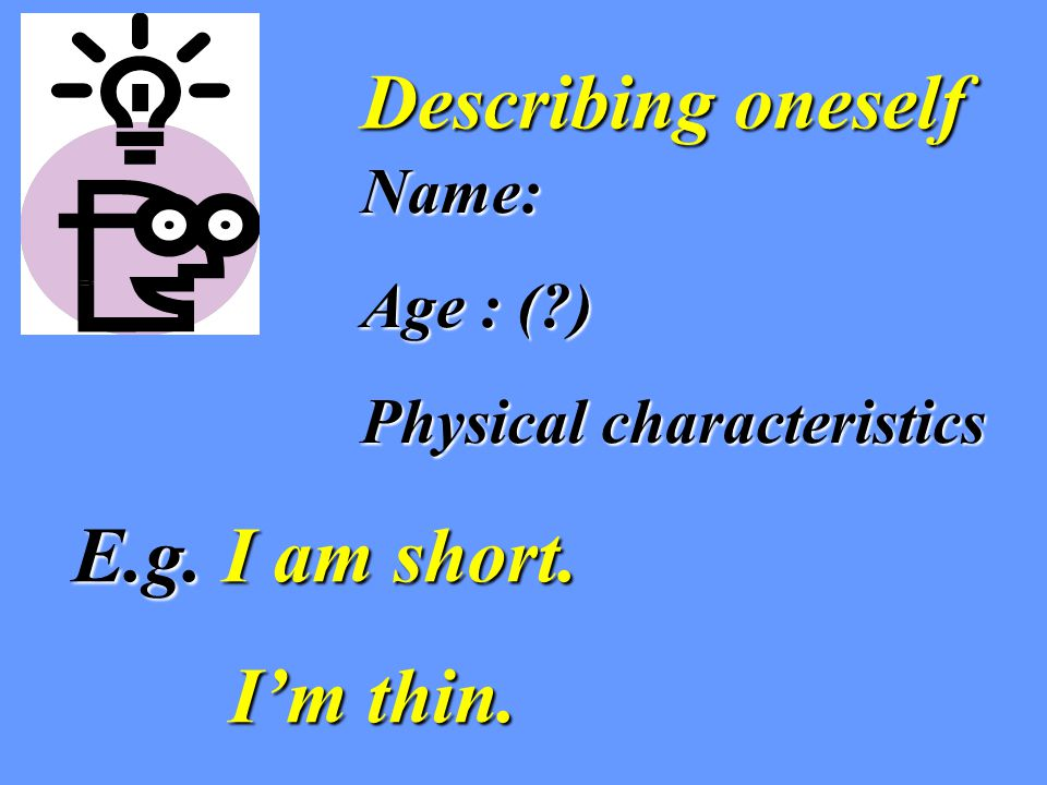 Describing oneself Name: Age : (?) Physical characteristics E.g. I am short. I'm thin. I'm thin.