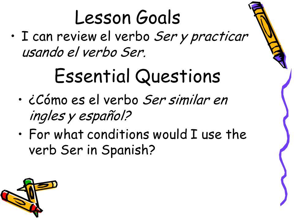 Lesson Goals I can review el verbo Ser y practicar usando el verbo Ser. Essential Questions ¿Cómo es el verbo Ser similar en ingles y español? For wha
