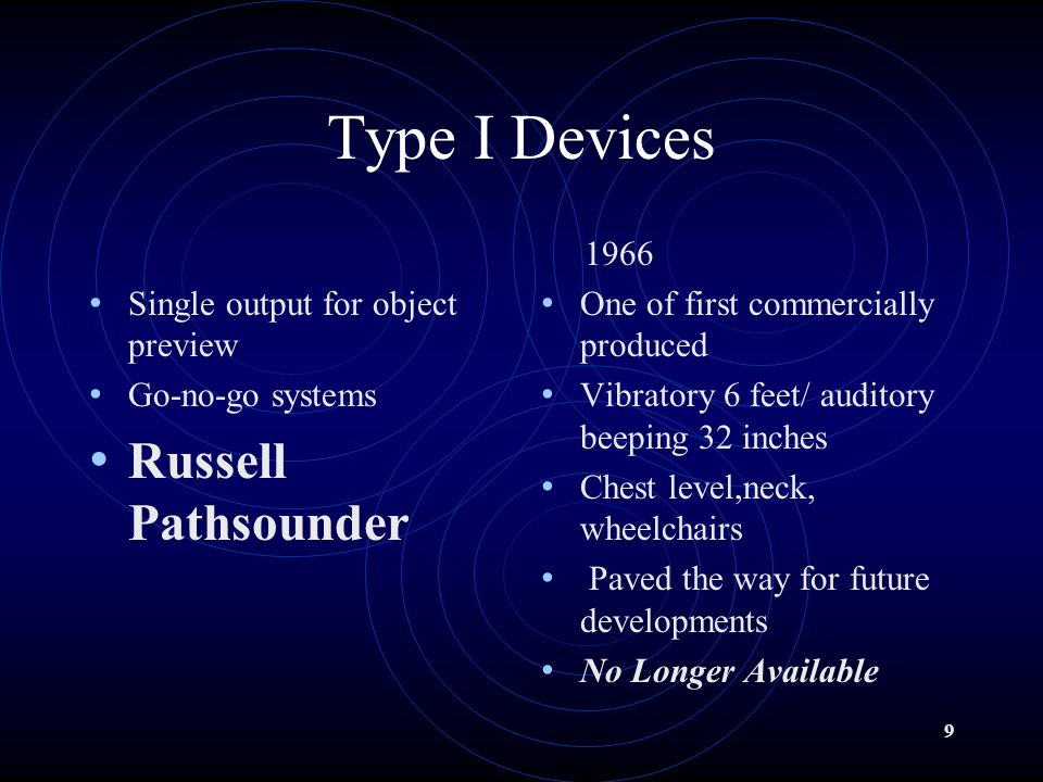 9 Type I Devices Single output for object preview Go-no-go systems Russell Pathsounder 1966 One of first commercially produced Vibratory 6 feet/ auditory beeping 32 inches Chest level,neck, wheelchairs Paved the way for future developments No Longer Available