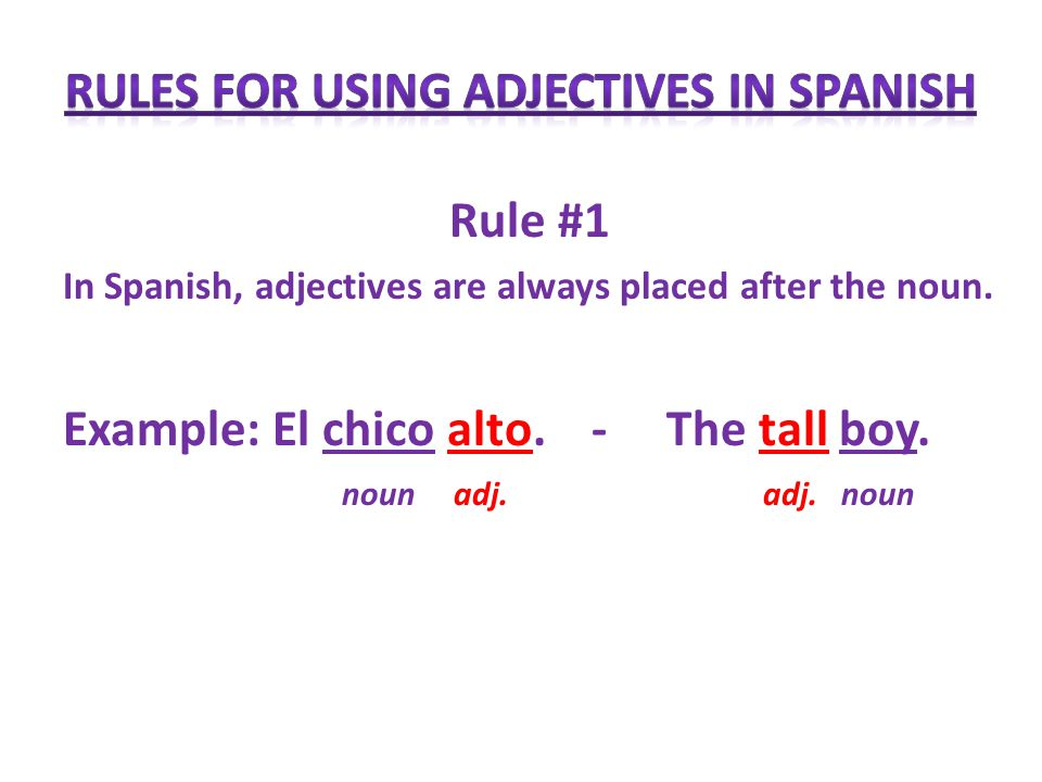 Rule #1 In Spanish, adjectives are always placed after the noun.