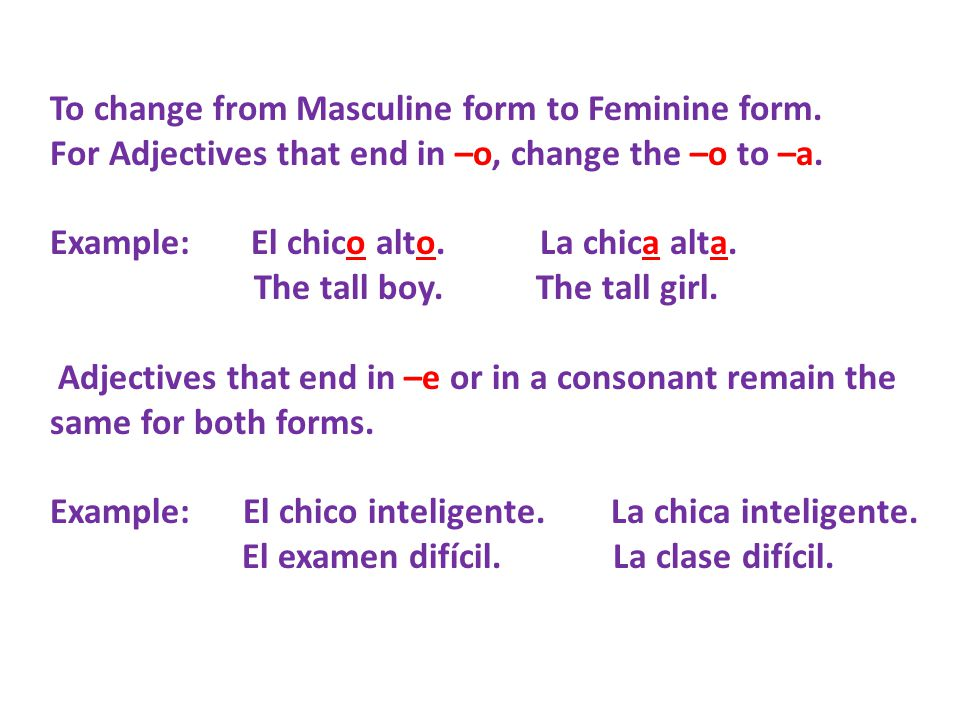 To change from Masculine form to Feminine form. For Adjectives that end in –o, change the –o to –a.