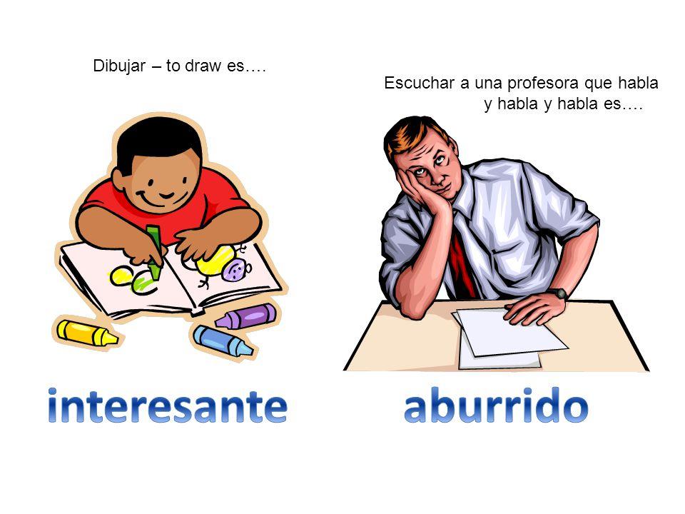 Dibujar – to draw es…. Escuchar a una profesora que habla y habla y habla es….