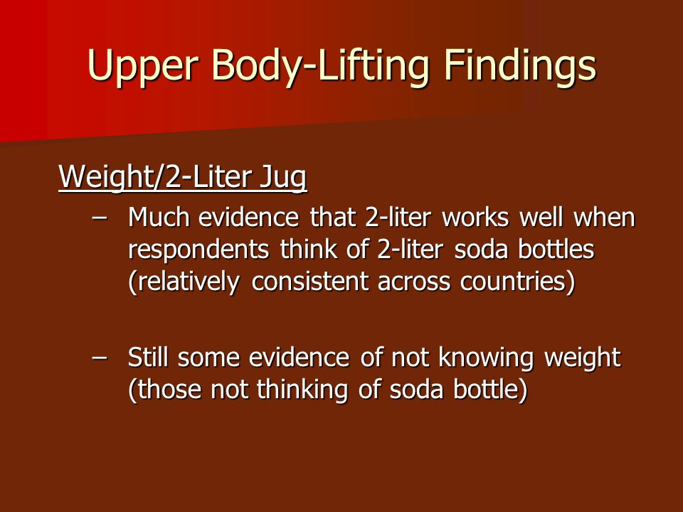 Upper Body-Lifting Findings Weight/2-Liter Jug –Much evidence that 2-liter works well when respondents think of 2-liter soda bottles (relatively consistent across countries) –Still some evidence of not knowing weight (those not thinking of soda bottle)