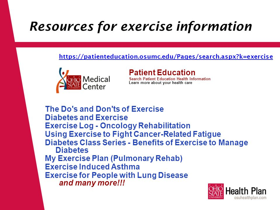Resources for exercise information https://patienteducation.osumc.edu/Pages/search.aspx k=exercise Patient Education Search Patient Education Health Information Learn more about your health care The Do s and Don ts of Exercise Diabetes and Exercise Exercise Log - Oncology Rehabilitation Using Exercise to Fight Cancer-Related Fatigue Diabetes Class Series - Benefits of Exercise to Manage Diabetes My Exercise Plan (Pulmonary Rehab) Exercise Induced Asthma Exercise for People with Lung Disease and many more!!!