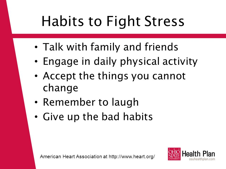 Habits to Fight Stress Talk with family and friends Engage in daily physical activity Accept the things you cannot change Remember to laugh Give up the bad habits American Heart Association at http://www.heart.org/