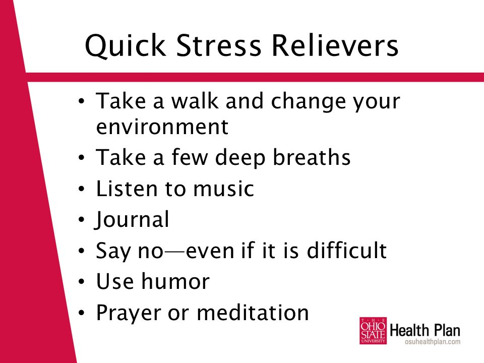 Quick Stress Relievers Take a walk and change your environment Take a few deep breaths Listen to music Journal Say no—even if it is difficult Use humor Prayer or meditation