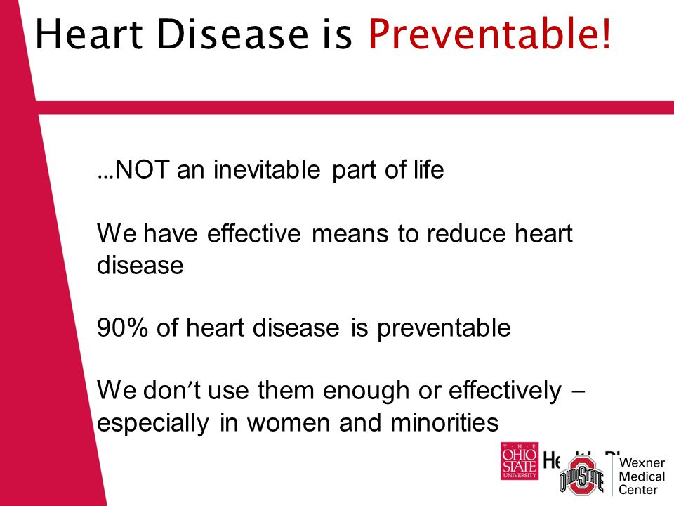 … NOT an inevitable part of life We have effective means to reduce heart disease 90% of heart disease is preventable We don ' t use them enough or effectively – especially in women and minorities Heart Disease is Preventable!
