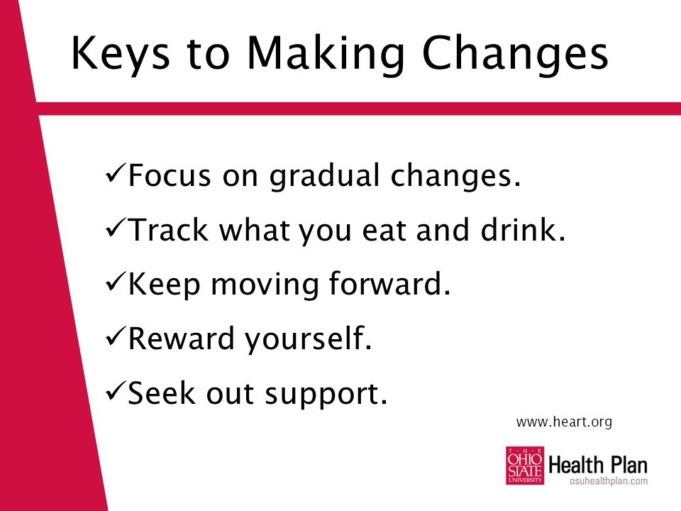 Keys to Making Changes Focus on gradual changes. Track what you eat and drink.