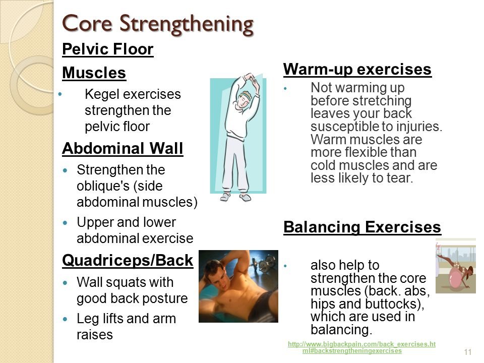 Core Strengthening Pelvic Floor Muscles Kegel exercises strengthen the pelvic floor Abdominal Wall Strengthen the oblique s (side abdominal muscles) Upper and lower abdominal exercise Quadriceps/Back Wall squats with good back posture Leg lifts and arm raises Warm-up exercises Not warming up before stretching leaves your back susceptible to injuries.