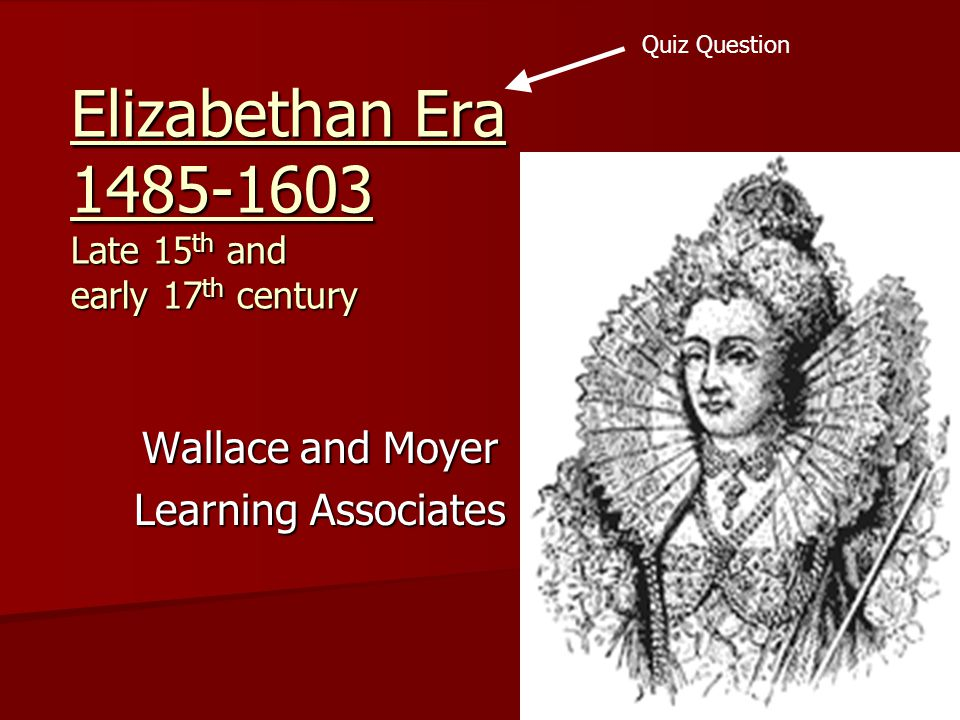 Elizabethan Era 1485-1603 Late 15 th and early 17 th century Wallace and Moyer Learning Associates Quiz Question