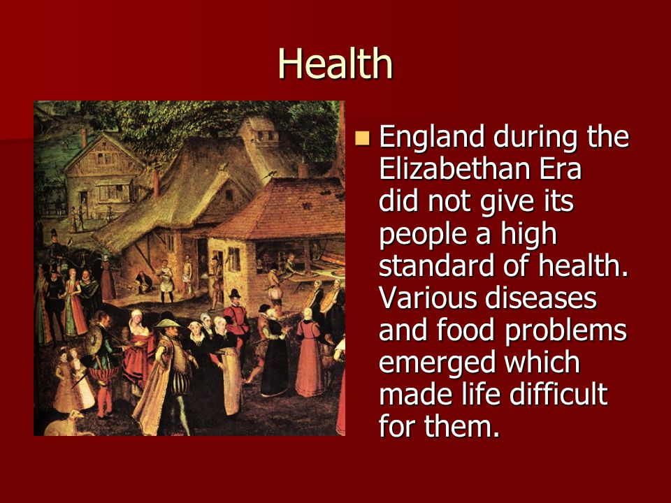 Health England during the Elizabethan Era did not give its people a high standard of health.