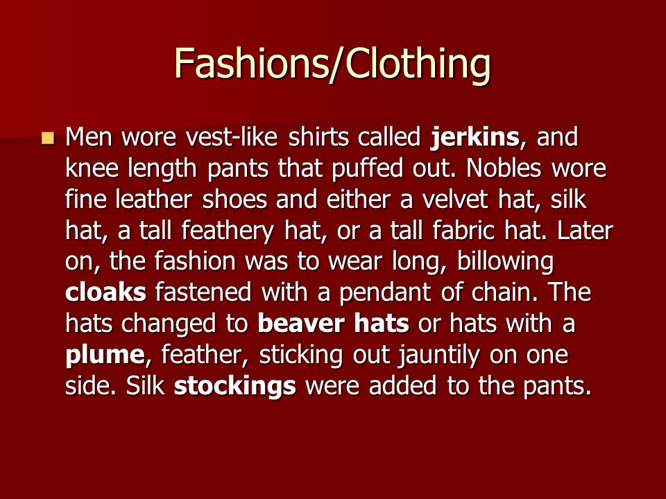 Fashions/Clothing Men wore vest-like shirts called jerkins, and knee length pants that puffed out.