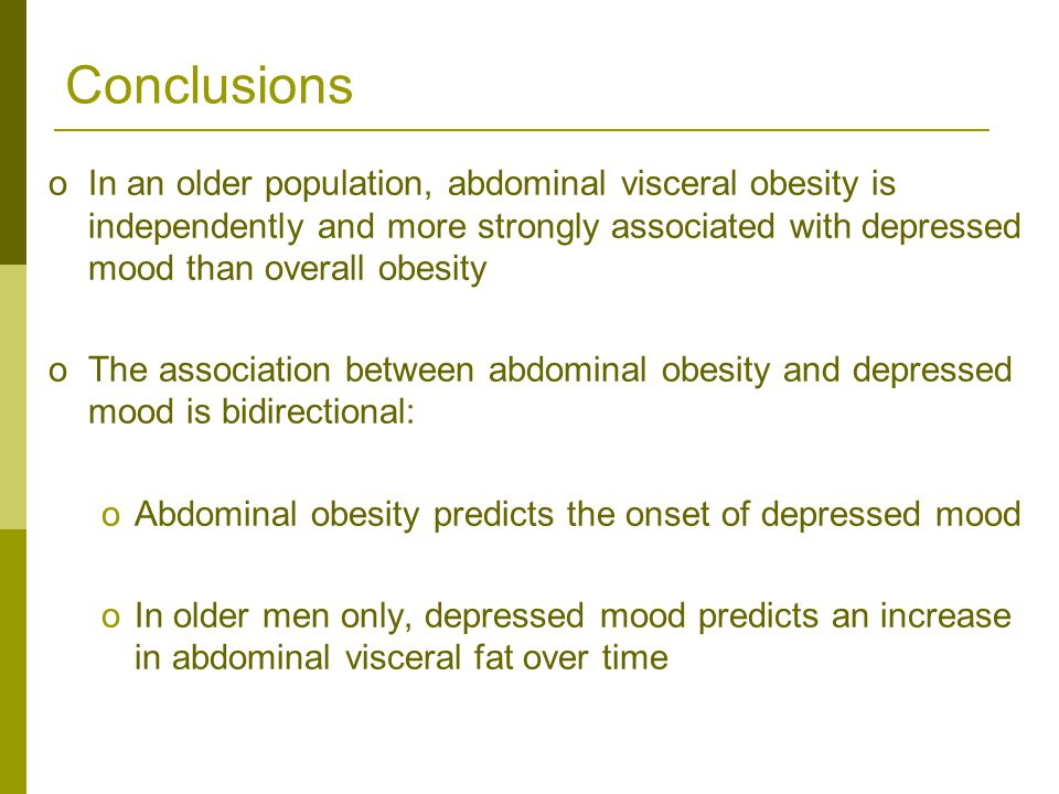 oIn an older population, abdominal visceral obesity is independently and more strongly associated with depressed mood than overall obesity oThe association between abdominal obesity and depressed mood is bidirectional: oAbdominal obesity predicts the onset of depressed mood oIn older men only, depressed mood predicts an increase in abdominal visceral fat over time Conclusions