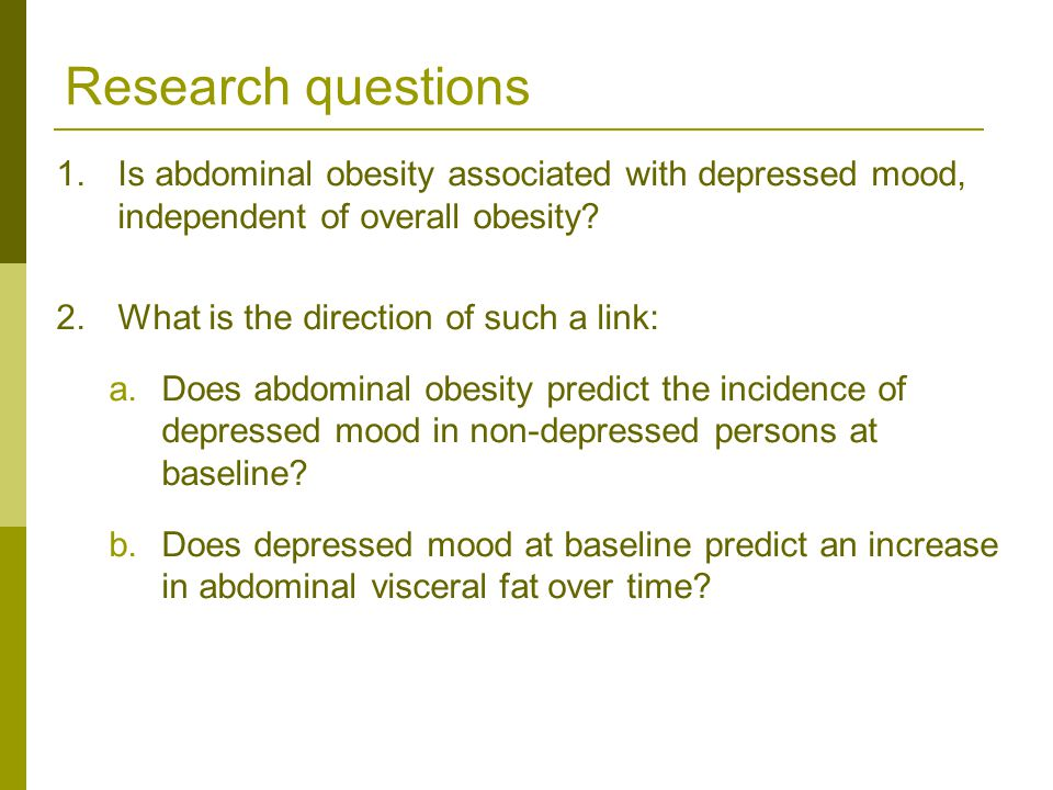 Research questions 1.Is abdominal obesity associated with depressed mood, independent of overall obesity.