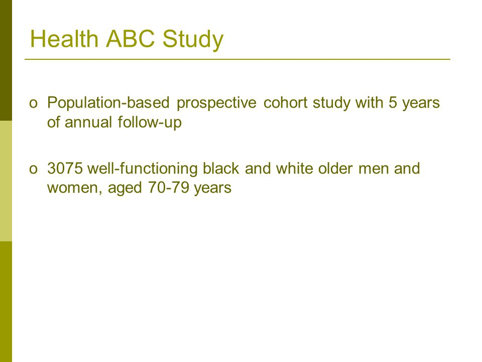 oPopulation-based prospective cohort study with 5 years of annual follow-up o3075 well-functioning black and white older men and women, aged 70-79 years Health ABC Study