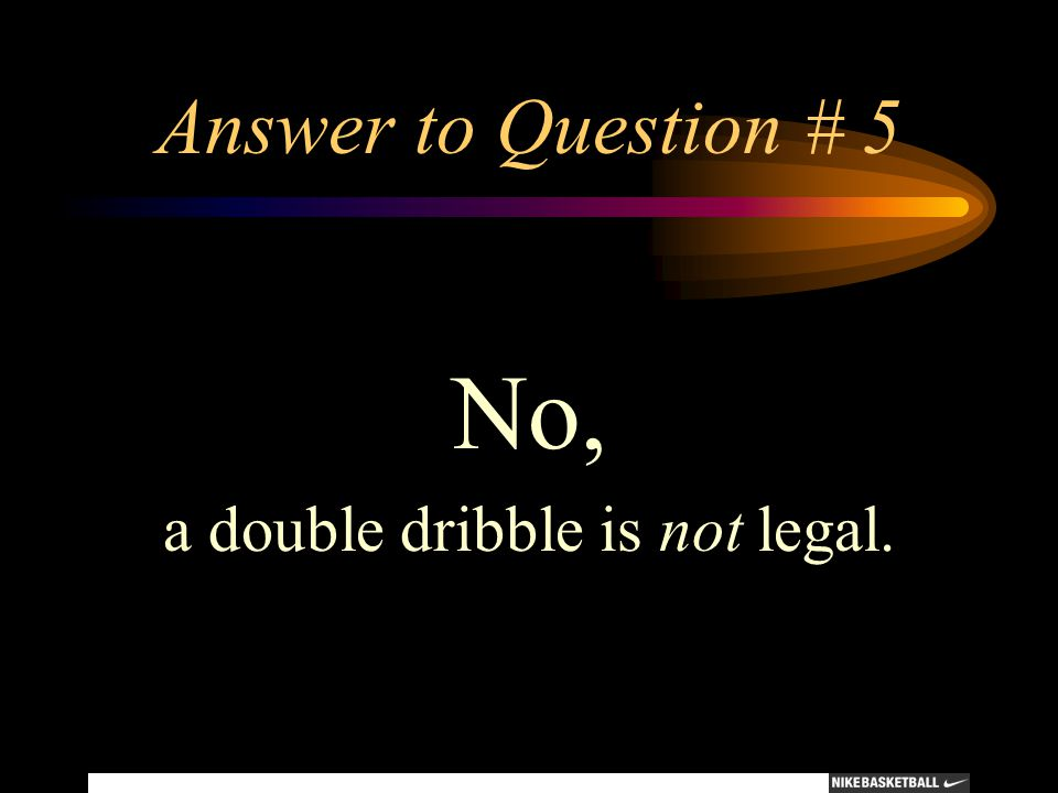 Answer to Question # 5 No, a double dribble is not legal.