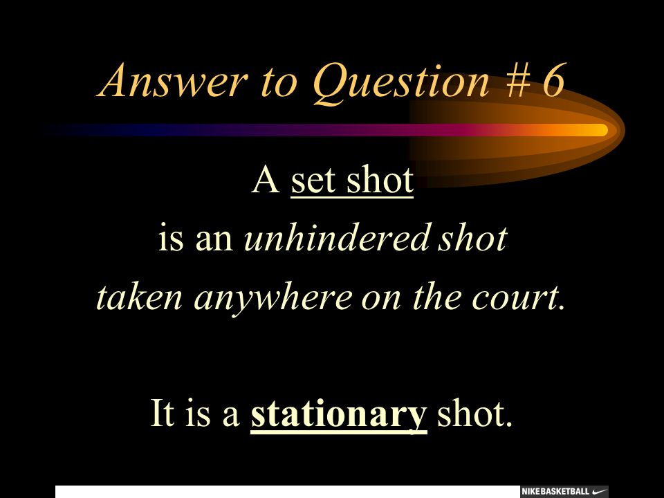 Answer to Question # 6 A set shot is an unhindered shot taken anywhere on the court. It is a stationary shot.