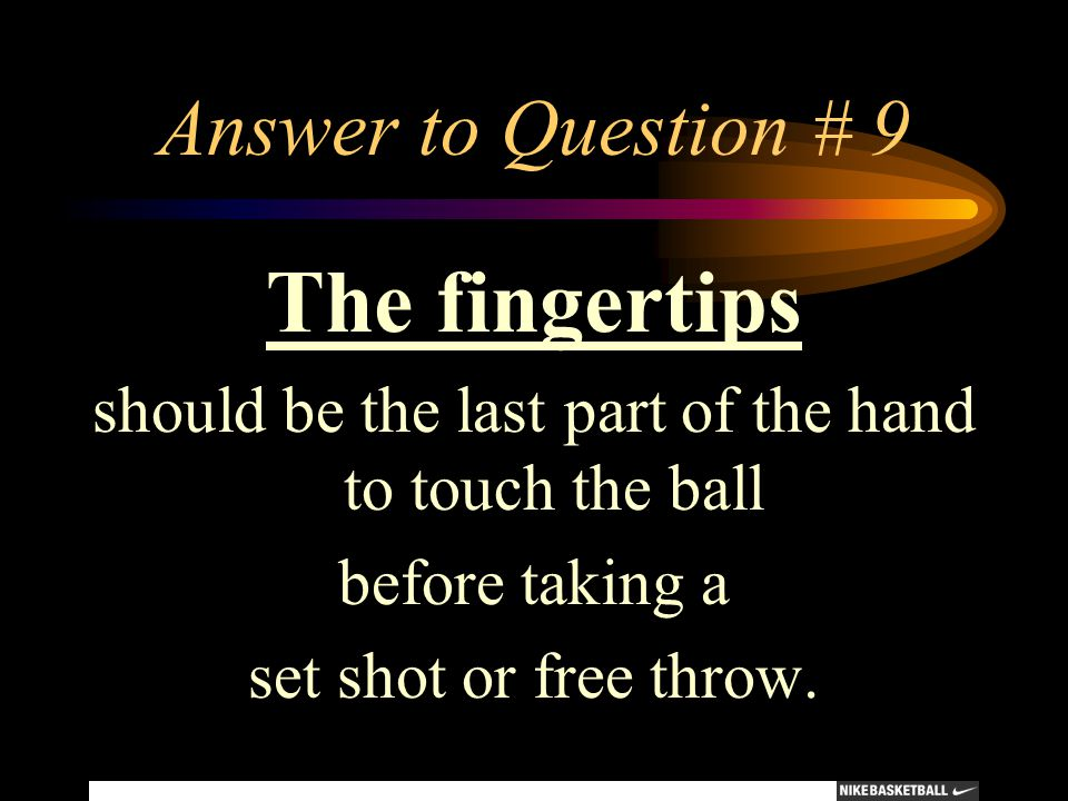 Answer to Question # 9 The fingertips should be the last part of the hand to touch the ball before taking a set shot or free throw.