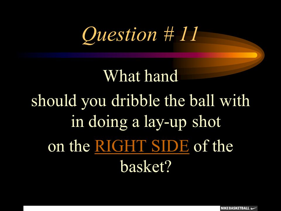 Question # 11 What hand should you dribble the ball with in doing a lay-up shot on the RIGHT SIDE of the basket?