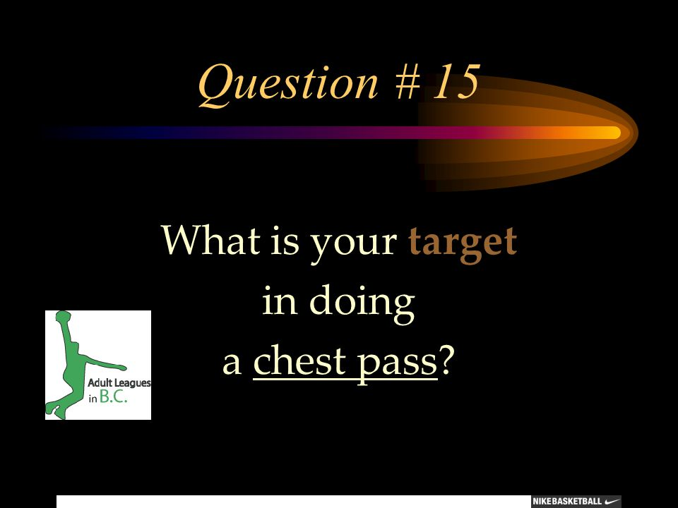 Question # 15 What is your target in doing a chest pass?