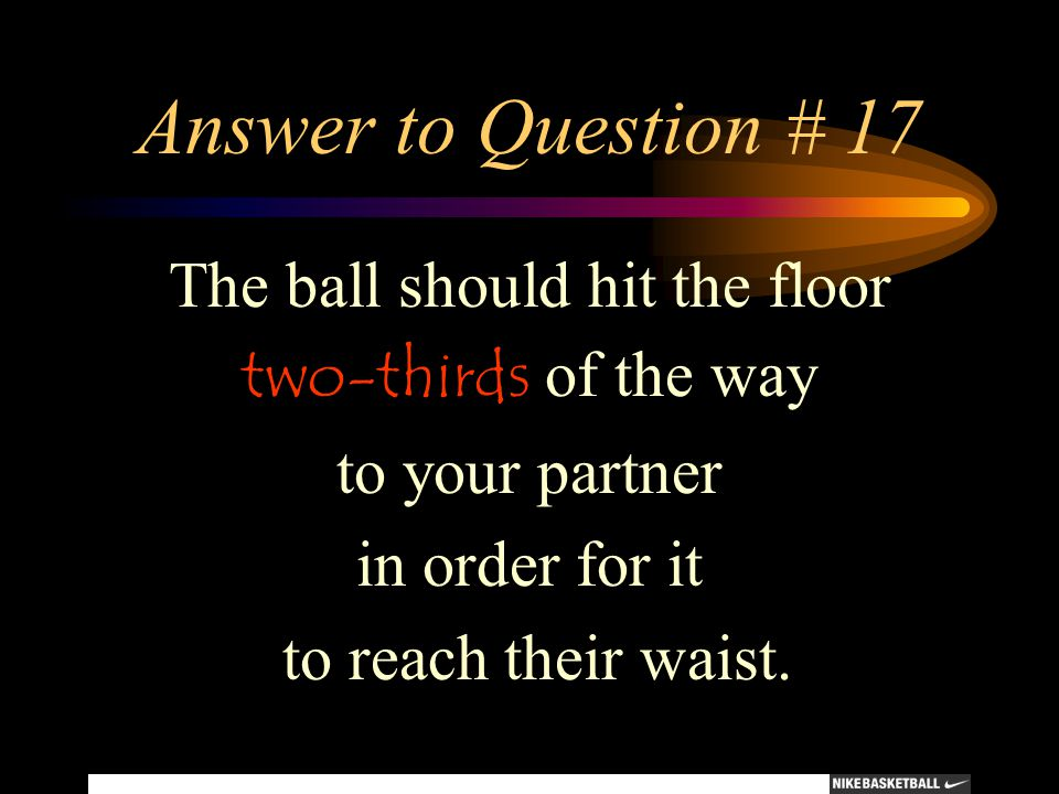 Answer to Question # 17 The ball should hit the floor two-thirds of the way to your partner in order for it to reach their waist.