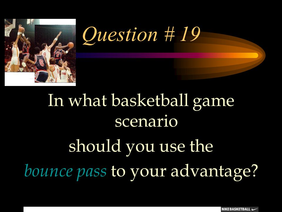 Question # 19 In what basketball game scenario should you use the bounce pass to your advantage?