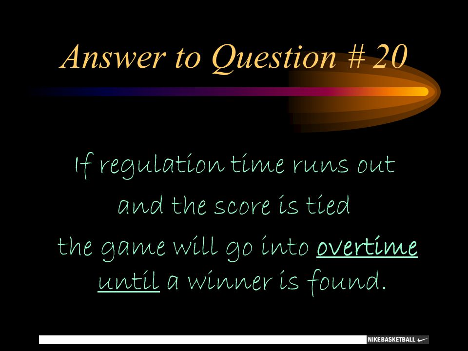 Answer to Question # 20 If regulation time runs out and the score is tied the game will go into overtime until a winner is found.