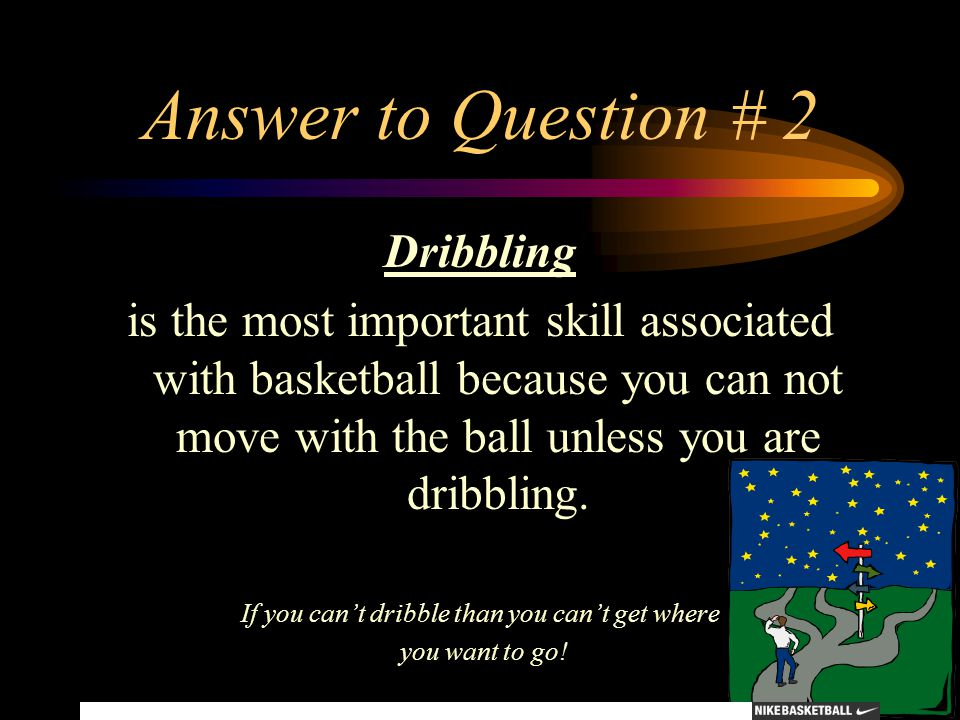 Answer to Question # 2 Dribbling is the most important skill associated with basketball because you can not move with the ball unless you are dribblin