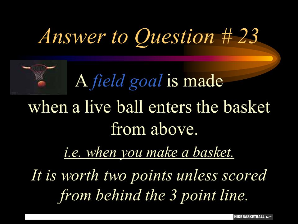 Answer to Question # 23 A field goal is made when a live ball enters the basket from above. i.e. when you make a basket. It is worth two points unless