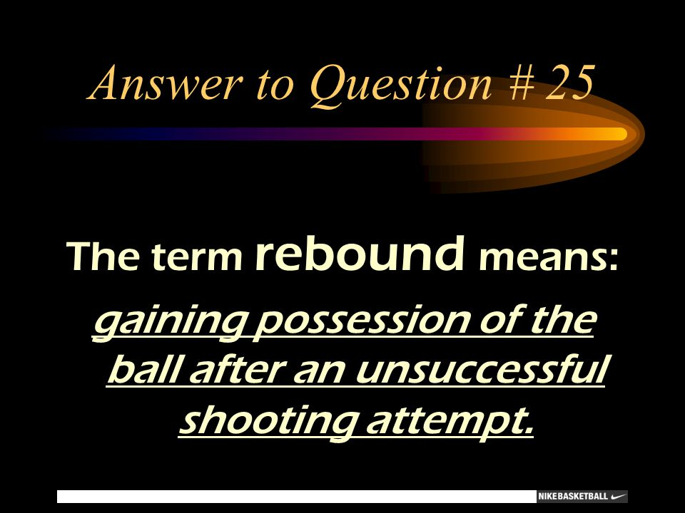 Answer to Question # 25 The term rebound means: gaining possession of the ball after an unsuccessful shooting attempt.