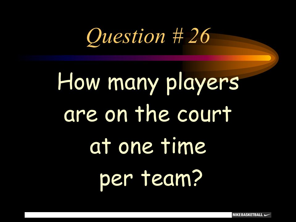 Question # 26 How many players are on the court at one time per team?
