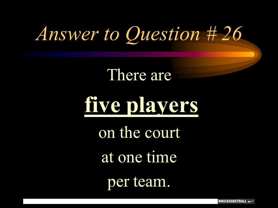 Answer to Question # 26 There are five players on the court at one time per team.