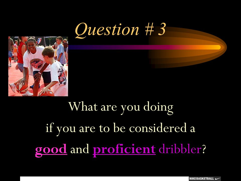 Question # 3 What are you doing if you are to be considered a good and proficient dribbler?