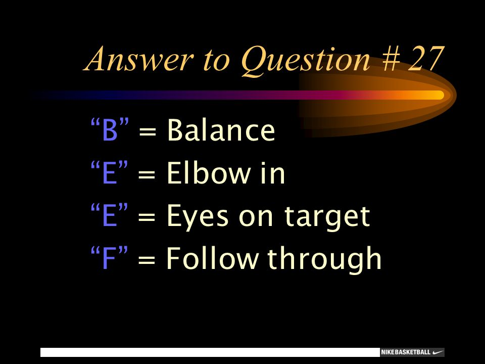 "Answer to Question # 27 ""B"" = Balance ""E"" = Elbow in ""E"" = Eyes on target ""F"" = Follow through"