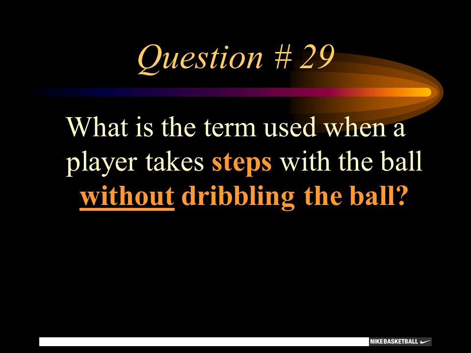 Question # 29 What is the term used when a player takes steps with the ball without dribbling the ball?