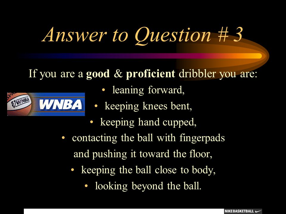Answer to Question # 3 If you are a good & proficient dribbler you are: leaning forward, keeping knees bent, keeping hand cupped, contacting the ball