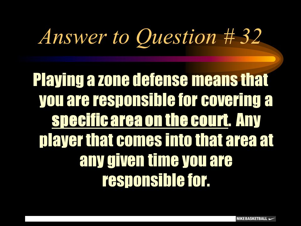 Answer to Question # 32 Playing a zone defense means that you are responsible for covering a specific area on the court. Any player that comes into th